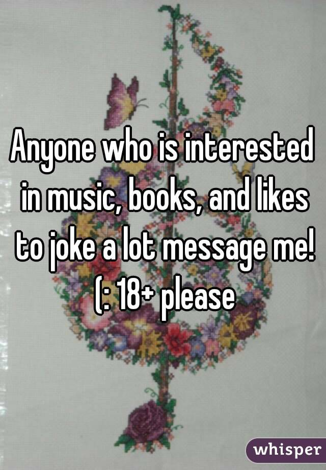 Anyone who is interested in music, books, and likes to joke a lot message me! (: 18+ please