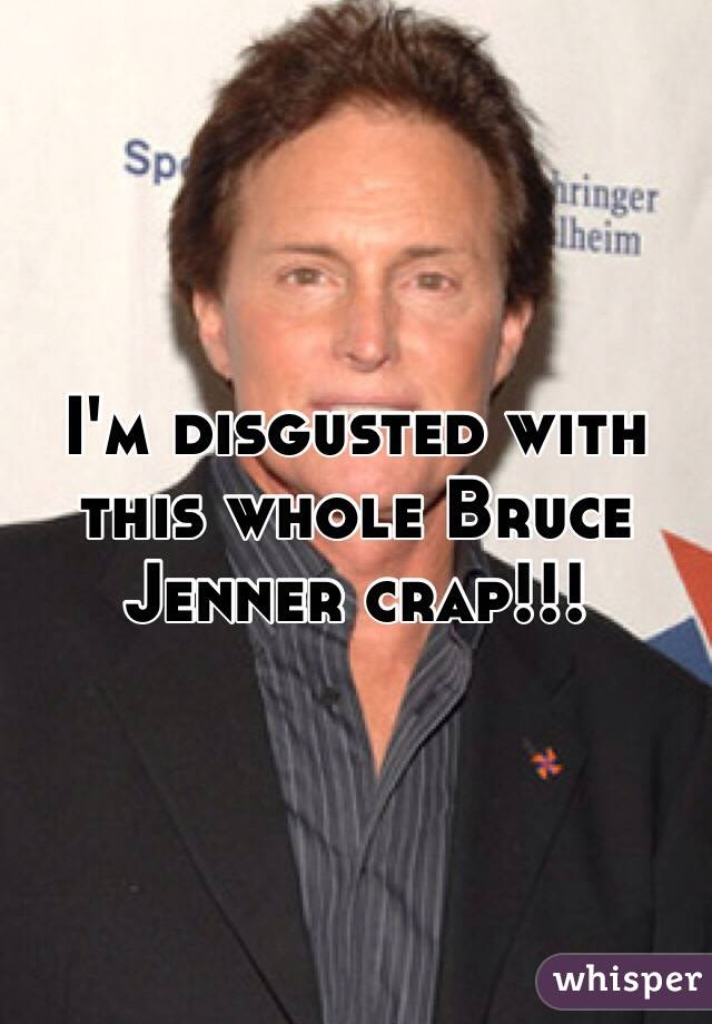 I'm disgusted with this whole Bruce Jenner crap!!!