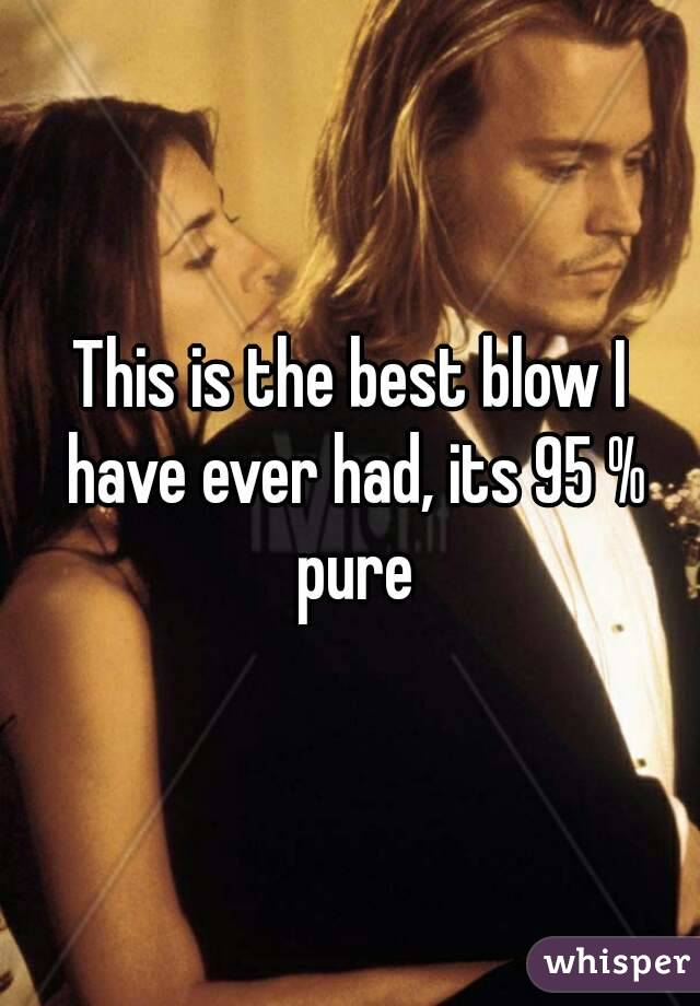 This is the best blow I have ever had, its 95 % pure