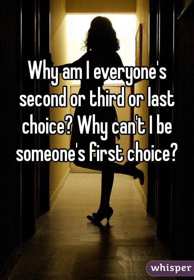 Why am I everyone's second or third or last choice? Why can't I be someone's first choice?