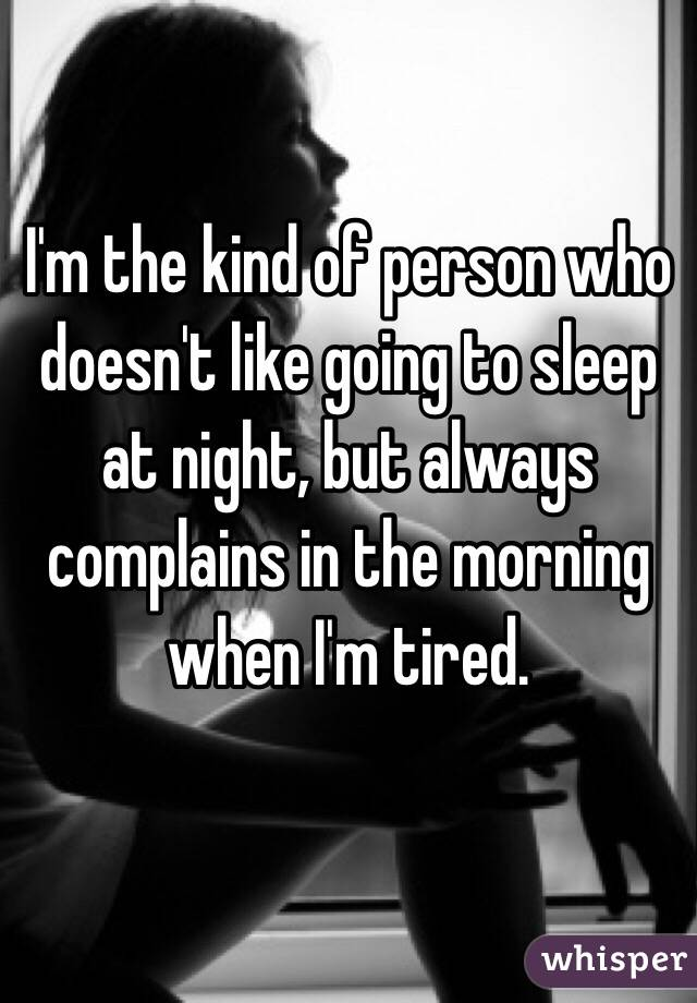 I'm the kind of person who doesn't like going to sleep at night, but always complains in the morning when I'm tired.