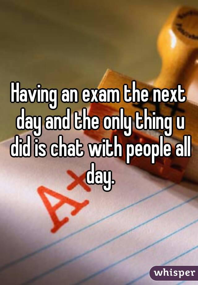Having an exam the next day and the only thing u did is chat with people all day.