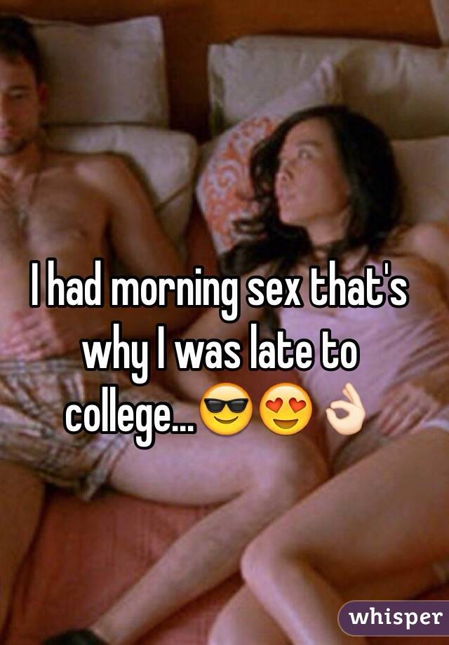 I had morning sex that's why I was late to college...😎😍👌🏻