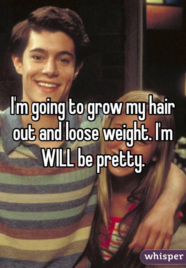 I'm going to grow my hair out and loose weight. I'm WILL be pretty.