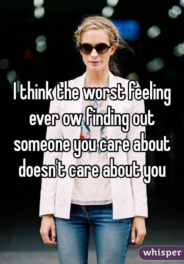 I think the worst feeling ever ow finding out someone you care about doesn't care about you
