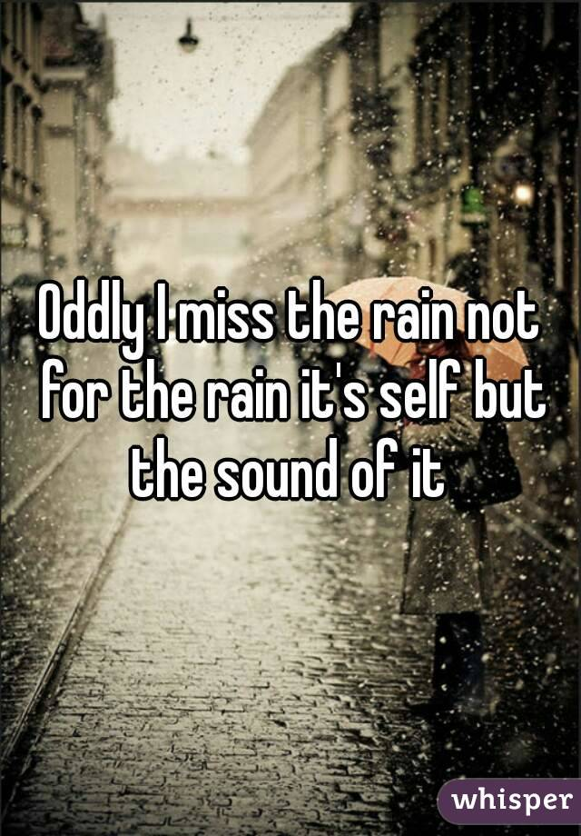Oddly I miss the rain not for the rain it's self but the sound of it