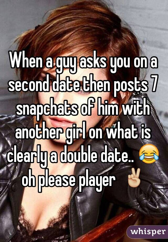 When a guy asks you on a second date then posts 7 snapchats of him with another girl on what is clearly a double date.. 😂 oh please player  ✌🏼️
