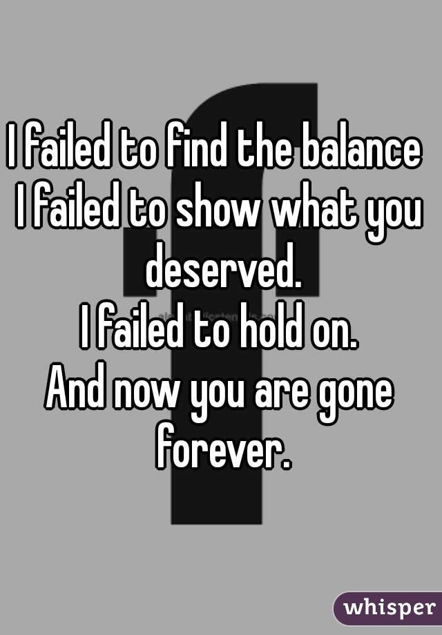I failed to find the balance  I failed to show what you deserved. I failed to hold on. And now you are gone forever.