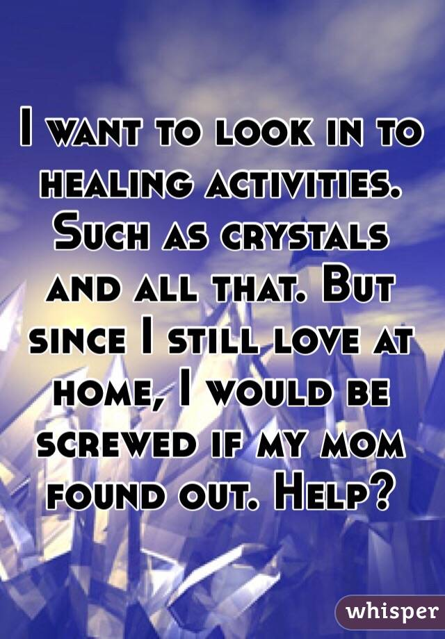 I want to look in to healing activities. Such as crystals and all that. But since I still love at home, I would be screwed if my mom found out. Help?