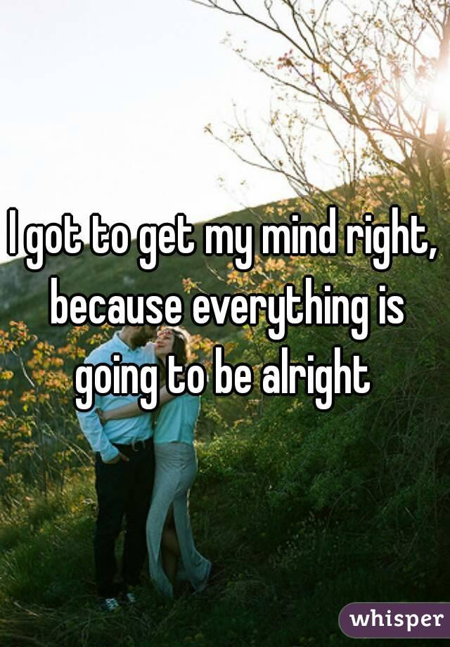 I got to get my mind right, because everything is going to be alright
