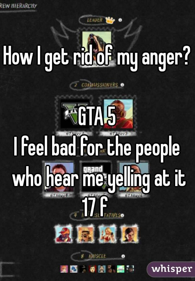 How I get rid of my anger?   GTA 5 I feel bad for the people who hear me yelling at it 17 f