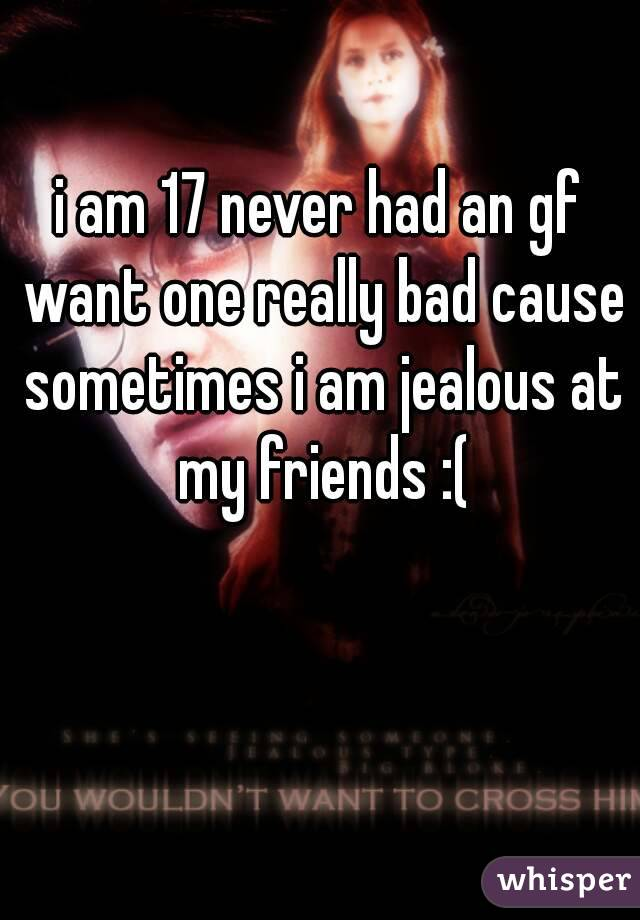 i am 17 never had an gf want one really bad cause sometimes i am jealous at my friends :(