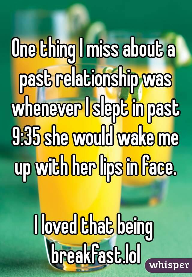 One thing I miss about a past relationship was whenever I slept in past 9:35 she would wake me up with her lips in face.  I loved that being breakfast.lol