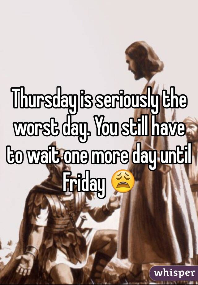 Thursday is seriously the worst day. You still have to wait one more day until Friday 😩