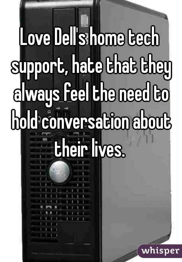Love Dell's home tech support, hate that they always feel the need to hold conversation about their lives.