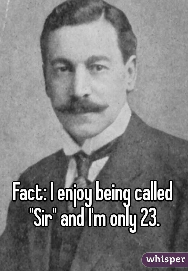 "Fact: I enjoy being called ""Sir"" and I'm only 23."
