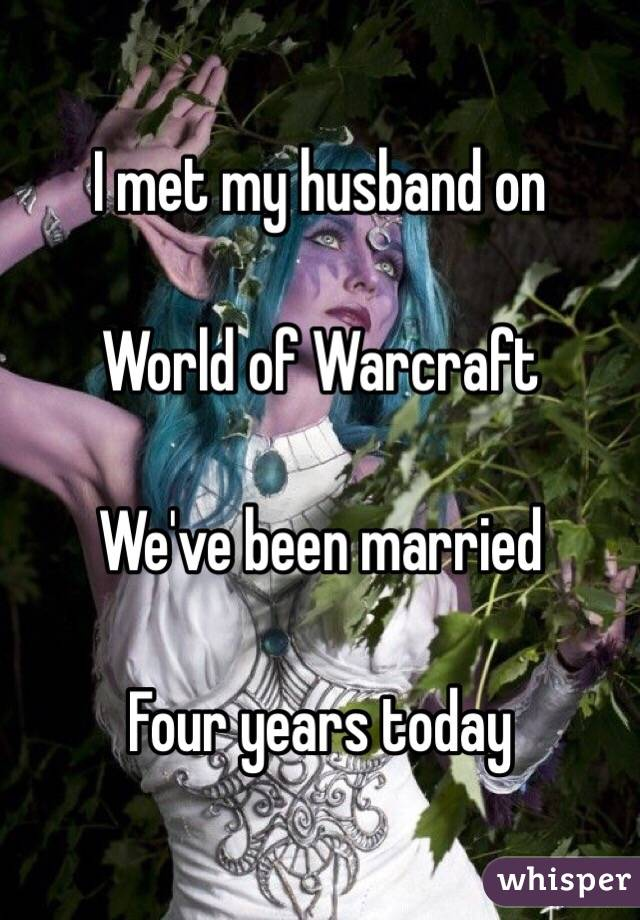 I met my husband on  World of Warcraft  We've been married  Four years today