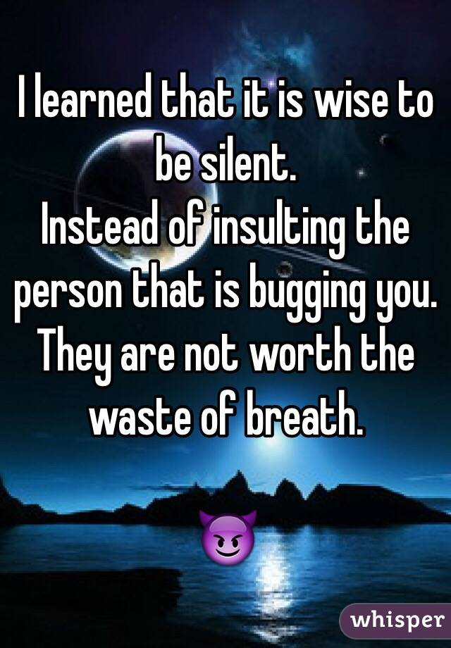 I learned that it is wise to be silent.  Instead of insulting the person that is bugging you. They are not worth the waste of breath.   😈