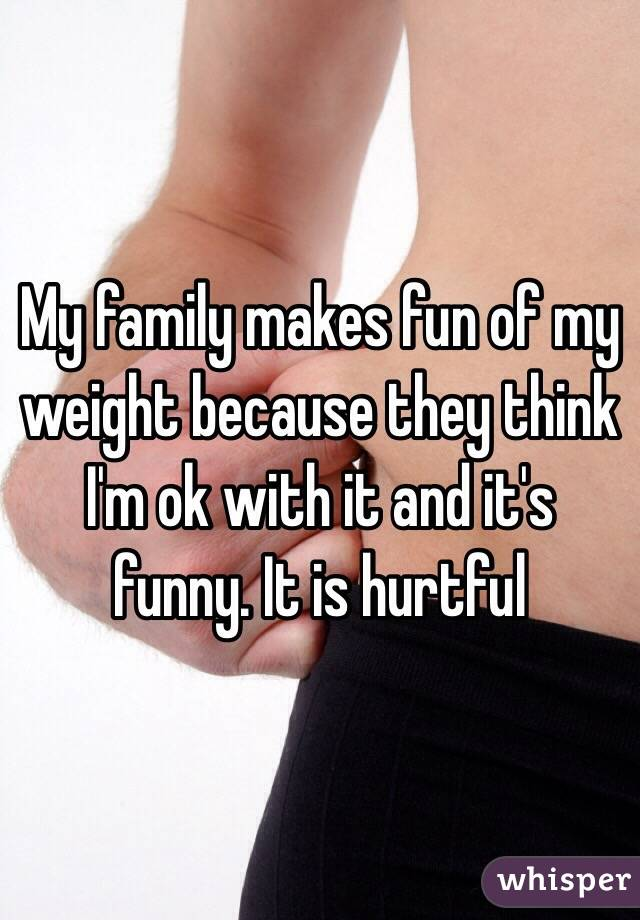 My family makes fun of my weight because they think I'm ok with it and it's funny. It is hurtful