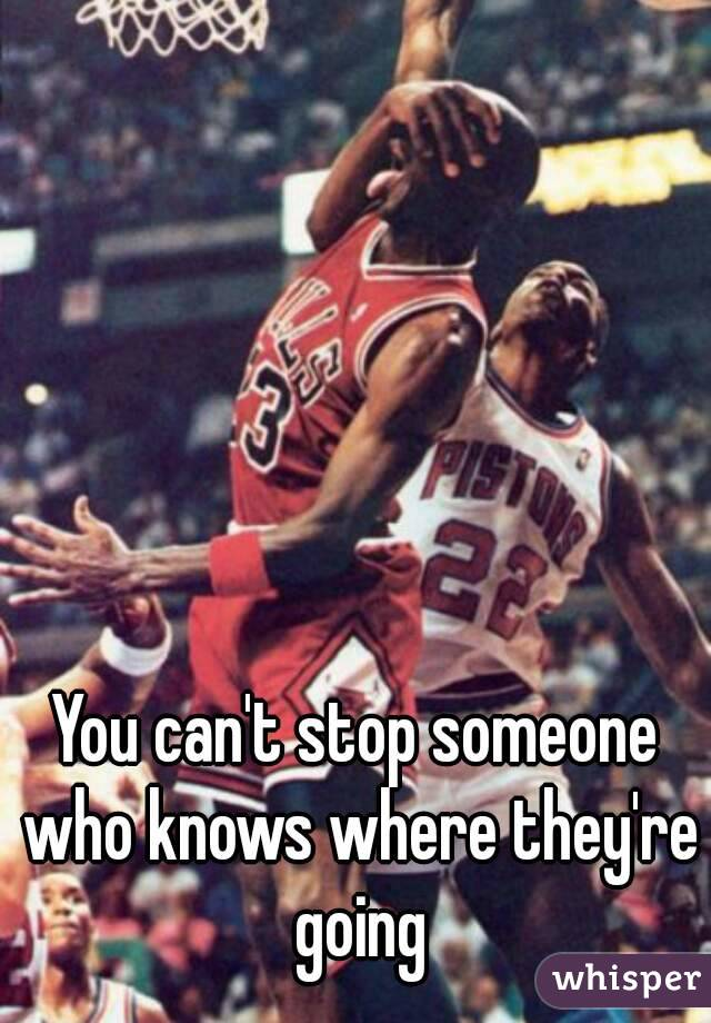 You can't stop someone who knows where they're going