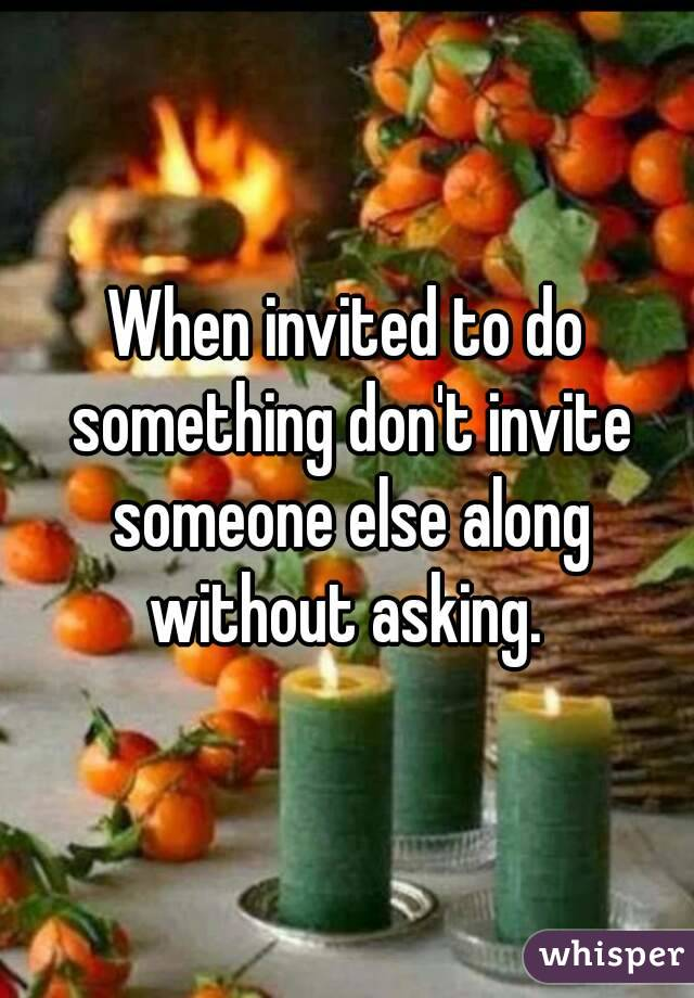 When invited to do something don't invite someone else along without asking.