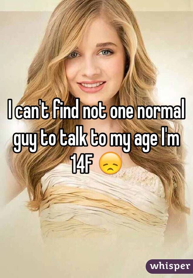 I can't find not one normal guy to talk to my age I'm 14F 😞