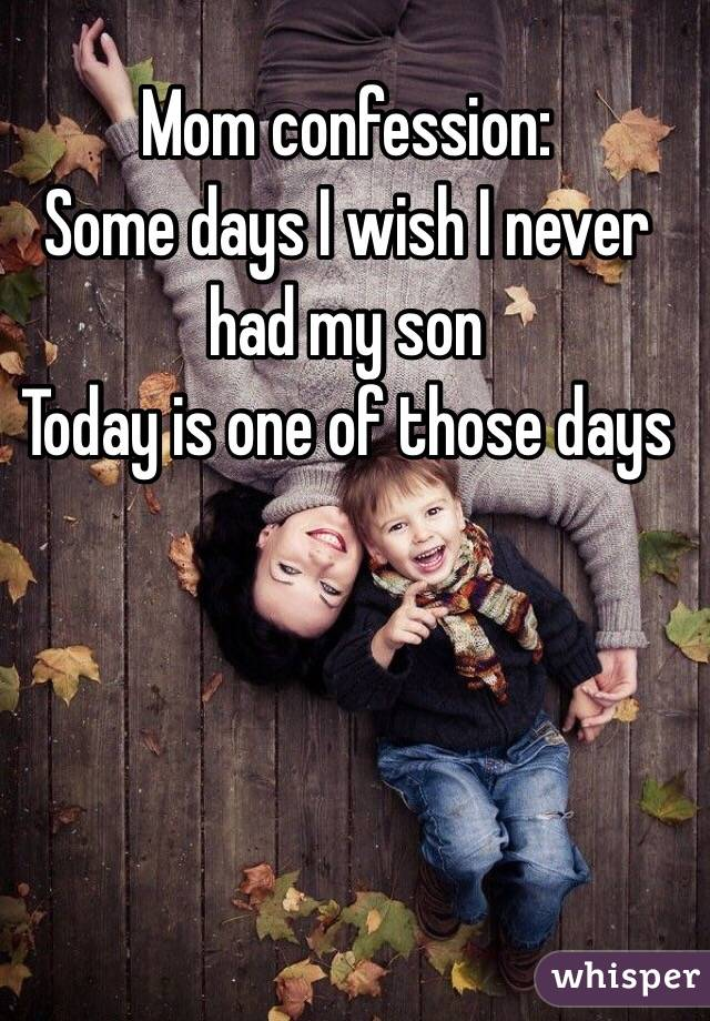 Mom confession: Some days I wish I never had my son Today is one of those days