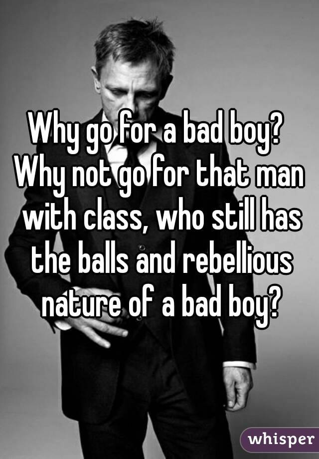 Why go for a bad boy?  Why not go for that man with class, who still has the balls and rebellious nature of a bad boy?