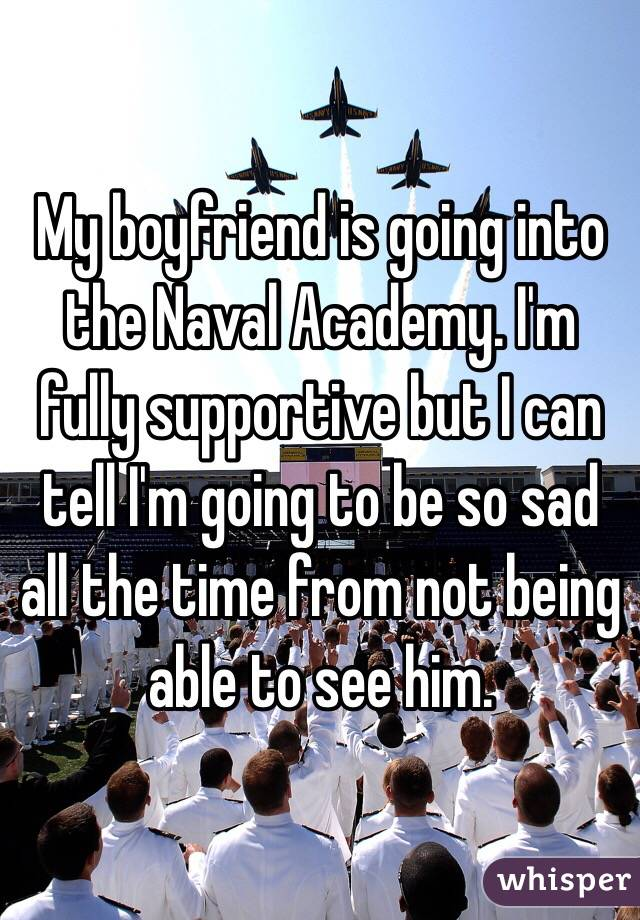 My boyfriend is going into the Naval Academy. I'm fully supportive but I can tell I'm going to be so sad all the time from not being able to see him.
