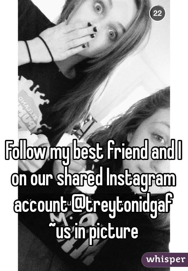 Follow my best friend and I on our shared Instagram account @treytonidgaf ~us in picture