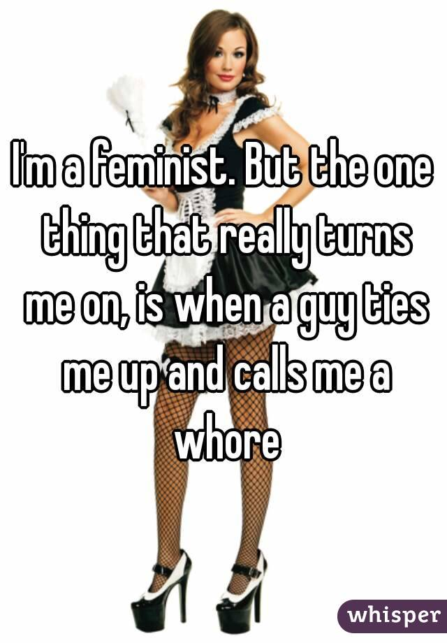 I'm a feminist. But the one thing that really turns me on, is when a guy ties me up and calls me a whore