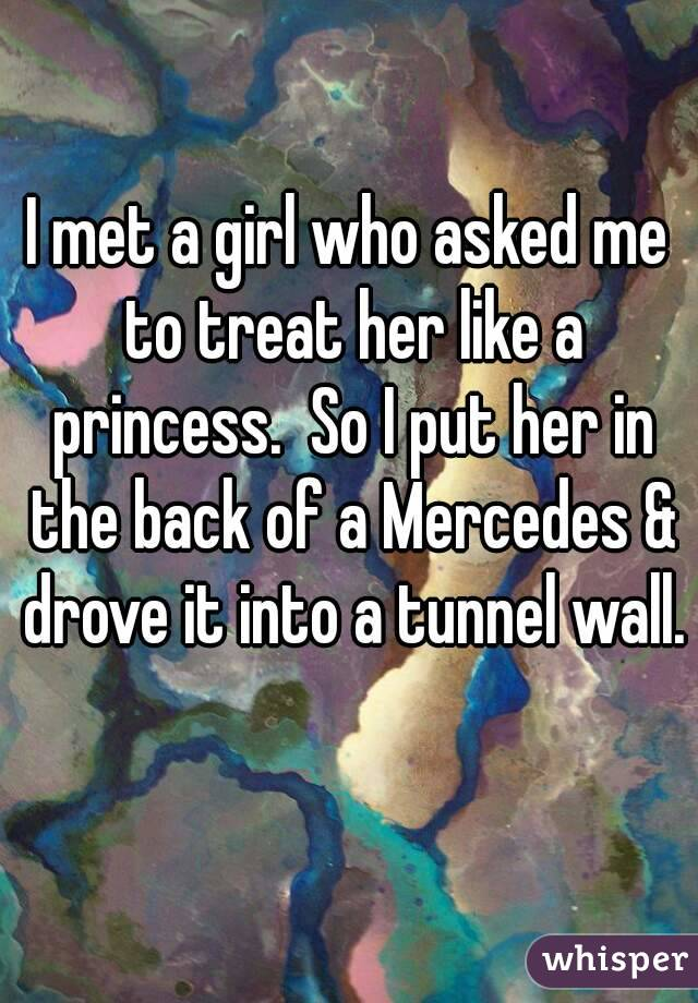 I met a girl who asked me to treat her like a princess.  So I put her in the back of a Mercedes & drove it into a tunnel wall.