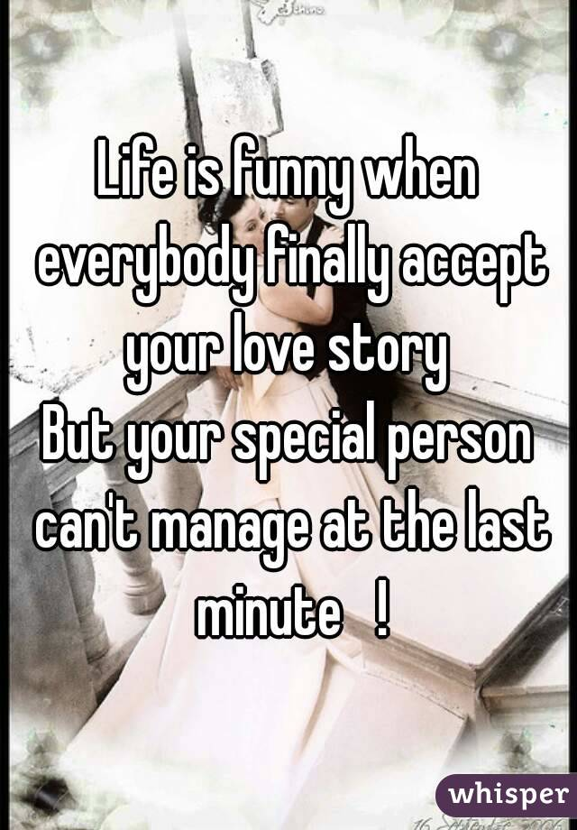 Life is funny when everybody finally accept your love story  But your special person can't manage at the last minute   !
