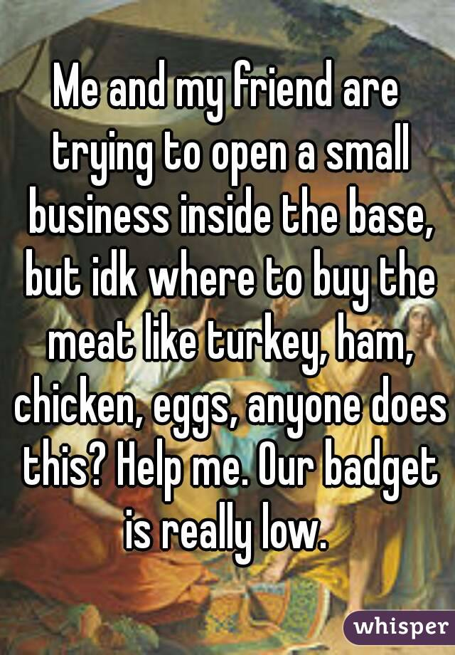 Me and my friend are trying to open a small business inside the base, but idk where to buy the meat like turkey, ham, chicken, eggs, anyone does this? Help me. Our badget is really low.