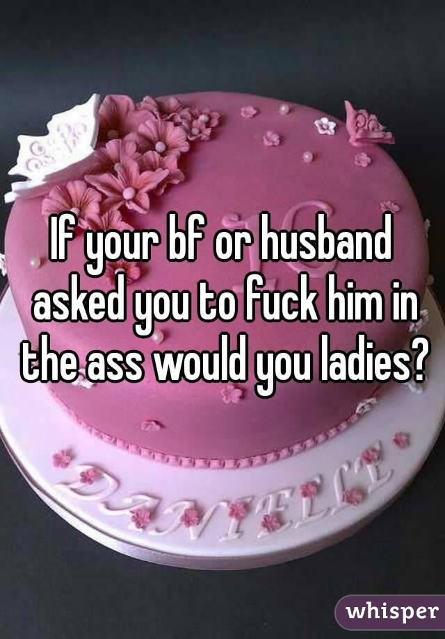 If your bf or husband asked you to fuck him in the ass would you ladies?