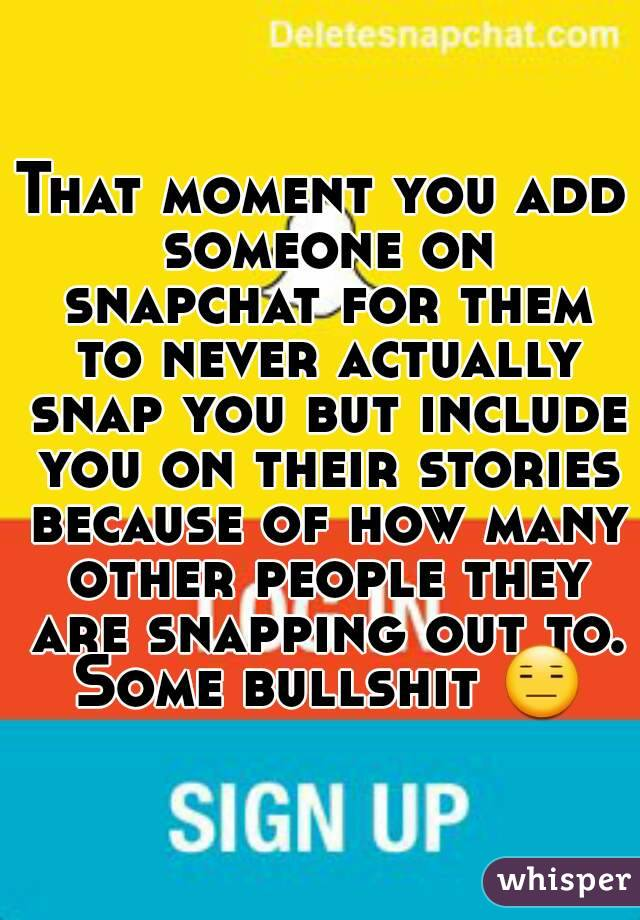 That moment you add someone on snapchat for them to never actually snap you but include you on their stories because of how many other people they are snapping out to. Some bullshit 😑