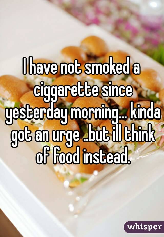 I have not smoked a ciggarette since yesterday morning... kinda got an urge ..but ill think of food instead.