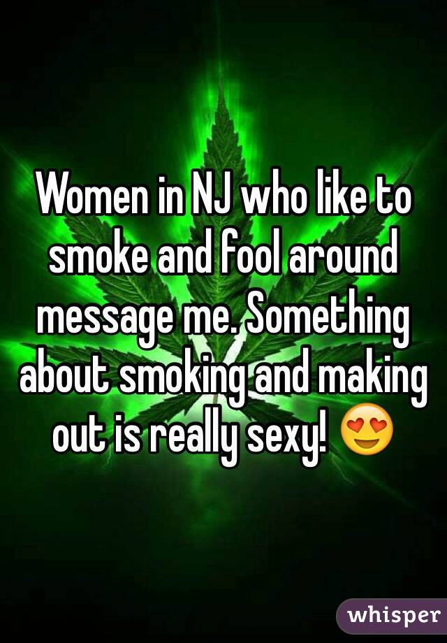 Women in NJ who like to smoke and fool around message me. Something about smoking and making out is really sexy! 😍