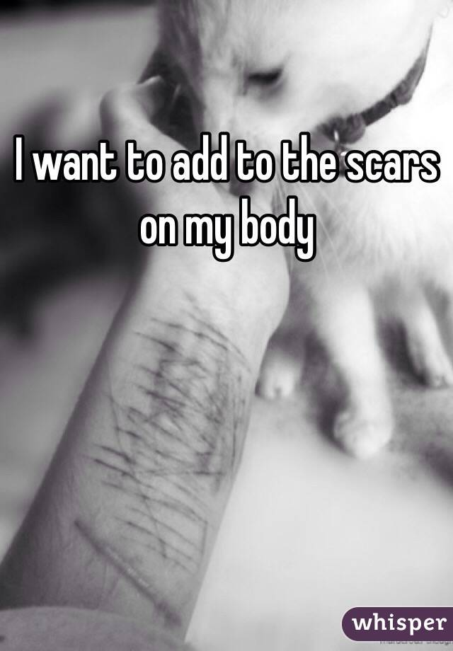 I want to add to the scars on my body