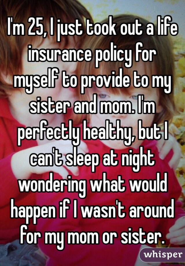 I'm 25, I just took out a life insurance policy for myself to provide to my sister and mom. I'm perfectly healthy, but I can't sleep at night wondering what would happen if I wasn't around for my mom or sister.