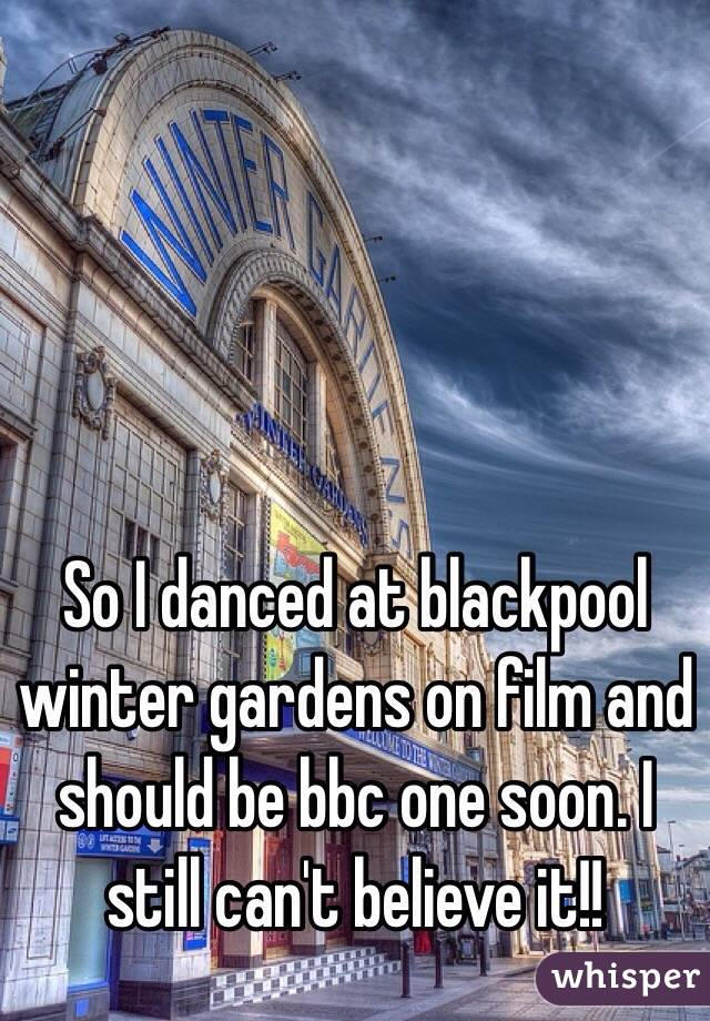 So I danced at blackpool winter gardens on film and should be bbc one soon. I still can't believe it!!