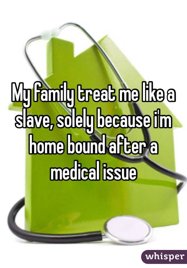 My family treat me like a slave, solely because i'm home bound after a medical issue