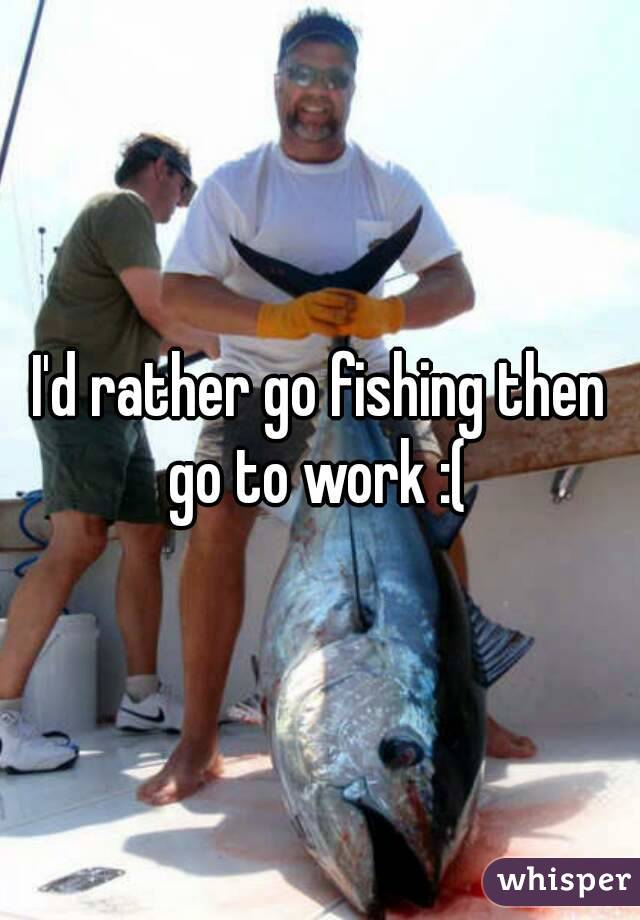 I'd rather go fishing then go to work :(