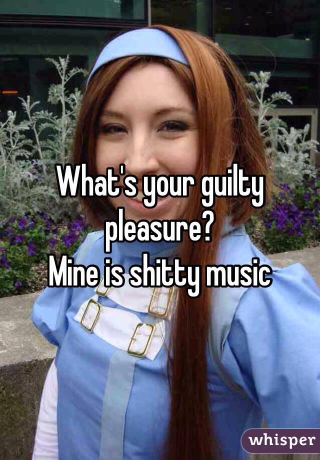 What's your guilty pleasure?  Mine is shitty music