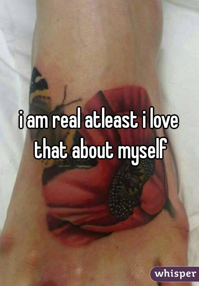 i am real atleast i love that about myself