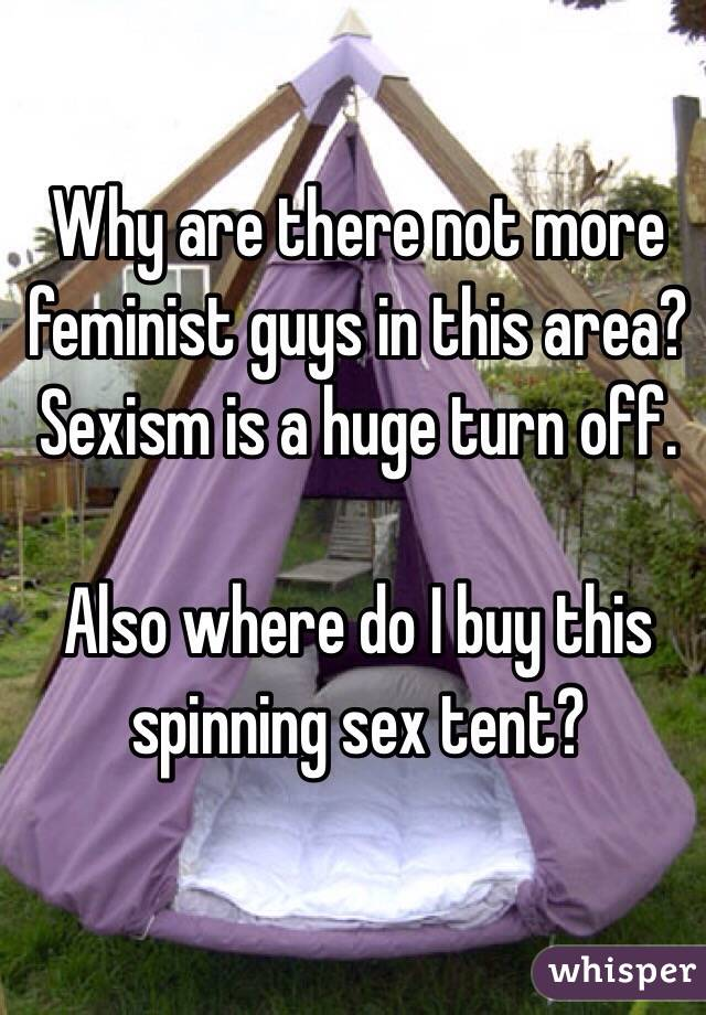 Why are there not more feminist guys in this area?Sexism is a huge turn off.  Also where do I buy this spinning sex tent?