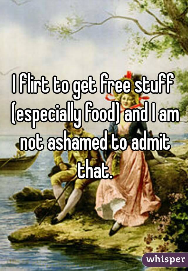 I flirt to get free stuff (especially food) and I am not ashamed to admit that.