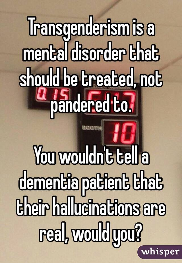 Transgenderism is a mental disorder that should be treated, not pandered to.   You wouldn't tell a dementia patient that their hallucinations are real, would you?