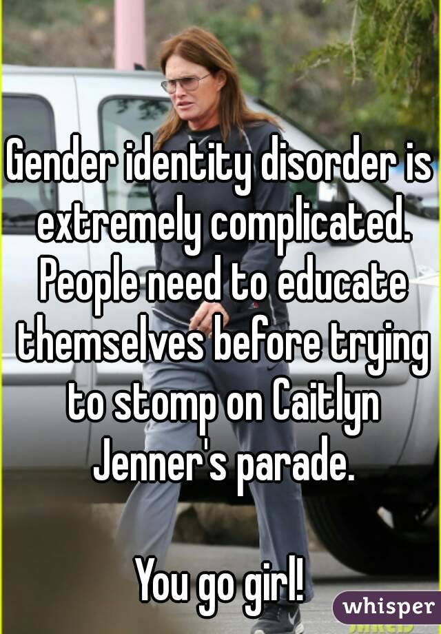 Gender identity disorder is extremely complicated. People need to educate themselves before trying to stomp on Caitlyn Jenner's parade.  You go girl!