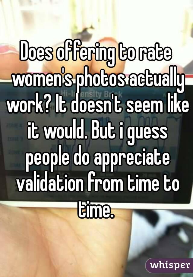 Does offering to rate women's photos actually work? It doesn't seem like it would. But i guess people do appreciate validation from time to time.